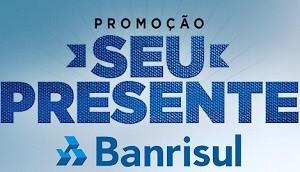 Promoção Seu Presente Banrisul – Prêmios